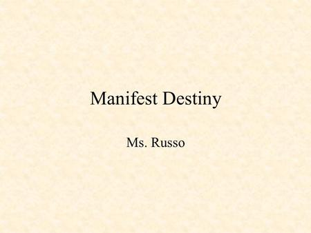 Manifest Destiny Ms. Russo. Objective: To examine Manifest Destiny and the start of the Mexican War. Do Now: Refer to the United States maps found on.