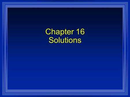Chapter 16 Solutions. Section 16.1 Properties of Solutions l OBJECTIVES: – Identify the factors that determine the rate at which a solute dissolves.