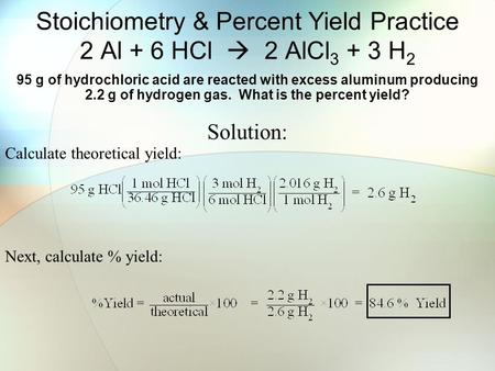 Stoichiometry & Percent Yield Practice 2 Al + 6 HCl  2 AlCl 3 + 3 H 2 95 g of hydrochloric acid are reacted with excess aluminum producing 2.2 g of hydrogen.