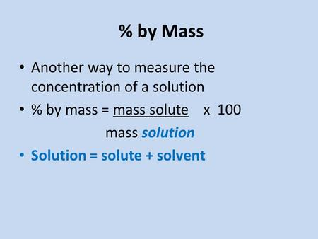 % by Mass Another way to measure the concentration of a solution % by mass = mass solute x 100 mass solution Solution = solute + solvent.