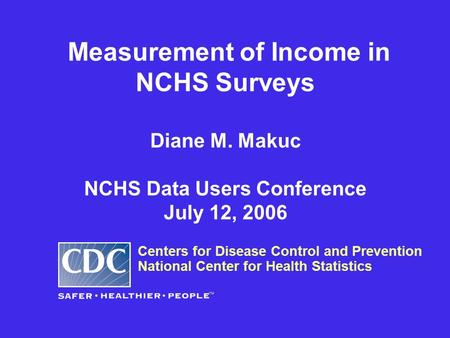 Measurement of Income in NCHS Surveys Diane M. Makuc NCHS Data Users Conference July 12, 2006 Centers for Disease Control and Prevention National Center.