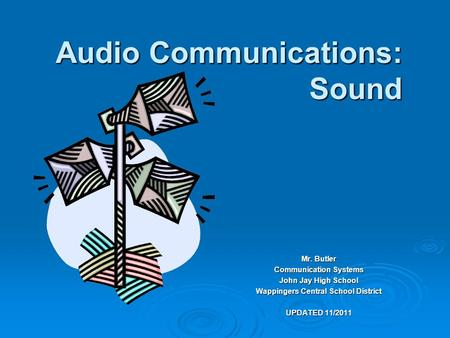 Audio Communications: Sound Mr. Butler Communication Systems John Jay High School Wappingers Central School District UPDATED 11/2011.