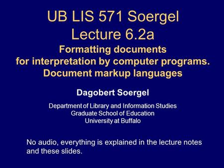 UB LIS 571 Soergel Lecture 6.2a Formatting documents for interpretation by computer programs. Document markup languages Dagobert Soergel Department of.