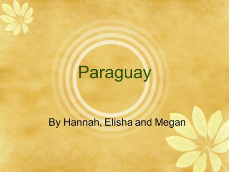 Paraguay By Hannah, Elisha and Megan Location/Size Is in Central South America Surrounded by Arge ntina, Bolivia and Brazil Northeast of Argentina and.