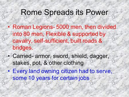 Rome Spreads its Power Roman Legions- 5000 men, then divided into 80 men, Flexible & supported by cavalry, self-sufficient, built roads & bridges. Carried-