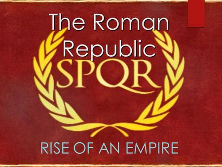 The Roman Republic RISE OF AN EMPIRE. The Republic  Geography:  Peninsula –on the Mediterranean Sea  Rome is located halfway between Alps and Sicily.
