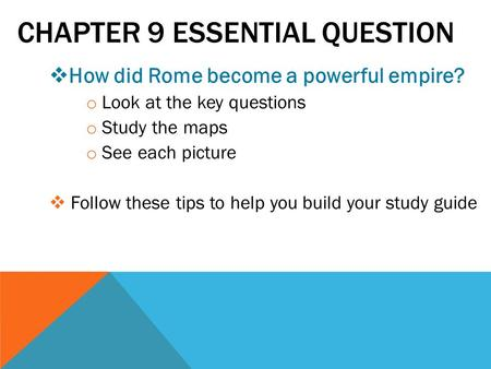 CHAPTER 9 ESSENTIAL QUESTION  How did Rome become a powerful empire? o Look at the key questions o Study the maps o See each picture  Follow these tips.