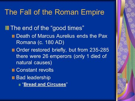 "The Fall of the Roman Empire The end of the ""good times"" Death of Marcus Aurelius ends the Pax Romana (c. 180 AD) Order restored briefly, but from 235-285."
