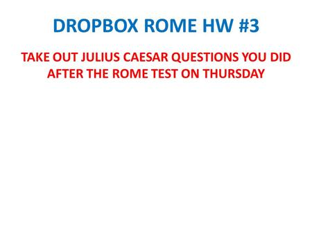 DROPBOX ROME HW #3 TAKE OUT JULIUS CAESAR QUESTIONS YOU DID AFTER THE ROME TEST ON THURSDAY.