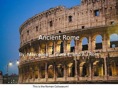 Ancient Rome By: Mercedes L, Grace E, and A.J Ross This is the Roman Colosseum!
