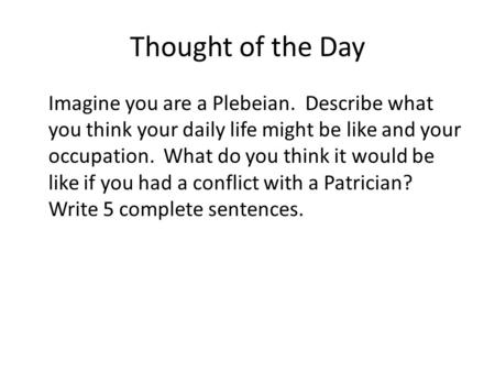 Thought of the Day Imagine you are a Plebeian. Describe what you think your daily life might be like and your occupation. What do you think it would be.