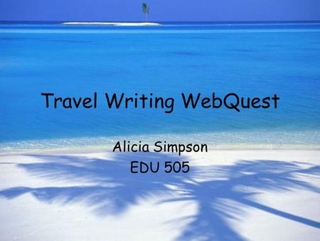 Travel Writing WebQuest Alicia Simpson EDU 505. Introduction Ever want to see the world? Here's your chance: Travel Inc. is looking to attract young adults.