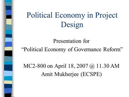 "Political Economy in Project Design Presentation for ""Political Economy of Governance Reform"" MC2-800 on April 18, 11.30 AM Amit Mukherjee (ECSPE)"