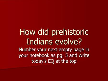 Number your next empty page in your notebook as pg. 5 and write today's EQ at the top How did prehistoric Indians evolve?