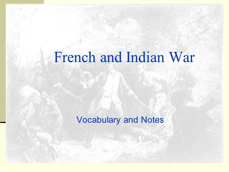 Vocabulary and Notes French and Indian War. Britain and France at war in 1750s British and French rivalry for Ohio River Valley British forts in French.