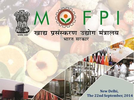 New Delhi, The 22nd September, 2014. 2 MOFPI in Brief Act as a catalyst to attract quality investment into food processing and to make food processing.