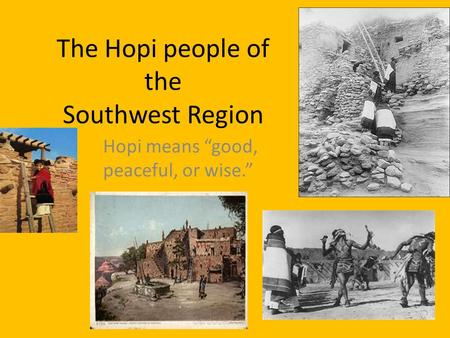 "The Hopi people of the Southwest Region Hopi means ""good, peaceful, or wise."""