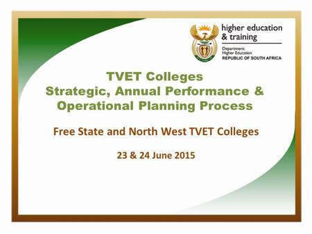 TVET Colleges Strategic, Annual Performance & Operational Planning Process Free State and North West TVET Colleges 23 & 24 June 2015.