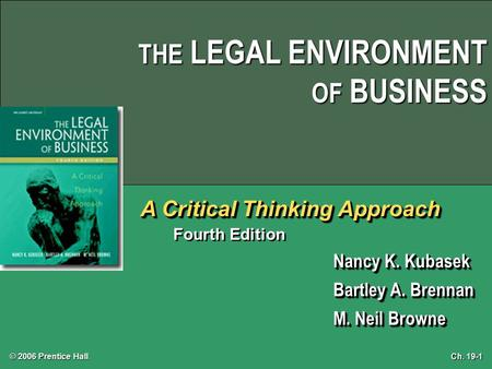 Ch. 19-1 © 2006 Prentice Hall THE LEGAL ENVIRONMENT OF BUSINESS A Critical Thinking Approach Fourth Edition Nancy K. Kubasek Bartley A. Brennan M. Neil.