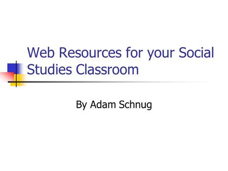 Web Resources for your Social Studies Classroom By Adam Schnug.