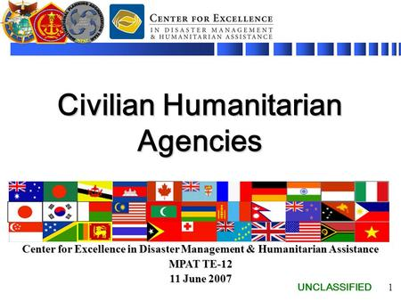 UNCLASSIFIED 1 Civilian Humanitarian Agencies Center for Excellence in Disaster Management & Humanitarian Assistance MPAT TE-12 11 June 2007.