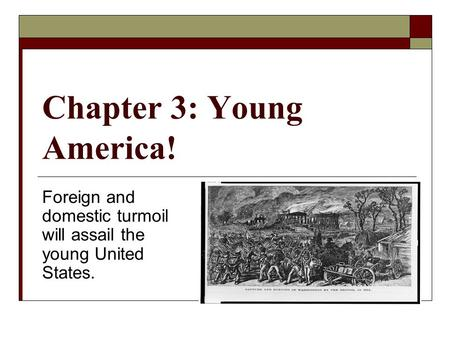 Chapter 3: Young America! Foreign and domestic turmoil will assail the young United States.