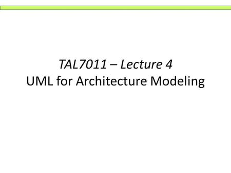 TAL7011 – Lecture 4 UML for Architecture Modeling.