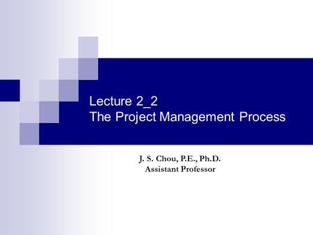 Lecture 2_2 The Project Management Process J. S. Chou, P.E., Ph.D. Assistant Professor.