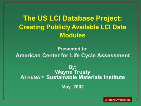 A THENA  Institute The US LCI Database Project: Creating Publicly Available LCI Data Modules Presented to: American Center for Life Cycle Assessment By: