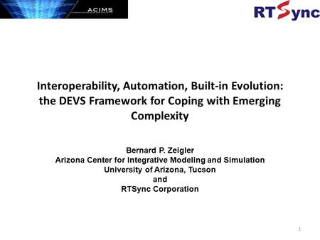 Interoperability, Automation, Built-in Evolution: the DEVS Framework for Coping with Emerging Complexity Bernard P. Zeigler Arizona Center for Integrative.