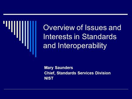 Overview of Issues and Interests in Standards and Interoperability Mary Saunders Chief, Standards Services Division NIST.