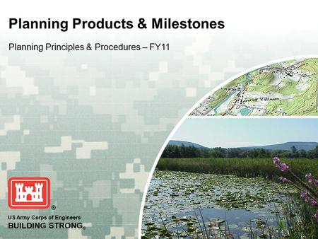US Army Corps of Engineers BUILDING STRONG ® Planning Products & Milestones Planning Principles & Procedures – FY11.