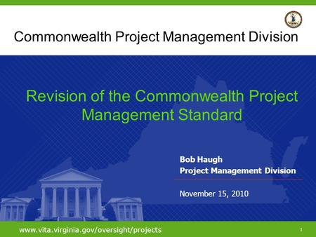 1 www.vita.virginia.gov/oversight/projects Commonwealth Project Management Division Bob Haugh Project Management Division November 15, 2010 Revision of.