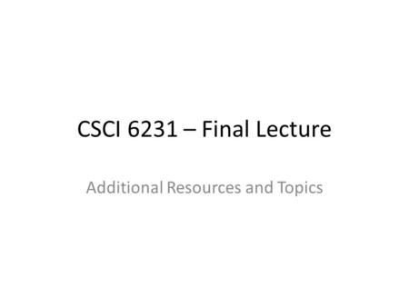 CSCI 6231 – Final Lecture Additional Resources and Topics.