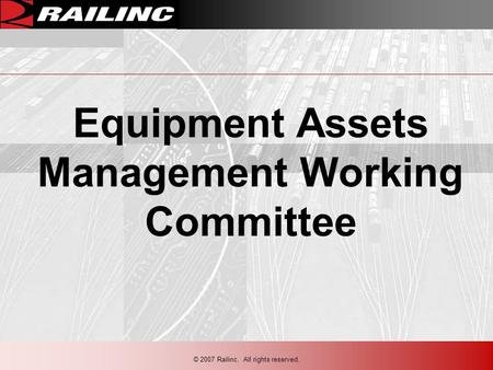 © 2007 Railinc. All rights reserved. Equipment Assets Management Working Committee.