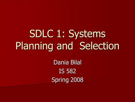 SDLC 1: Systems Planning and Selection Dania Bilal IS 582 Spring 2008.