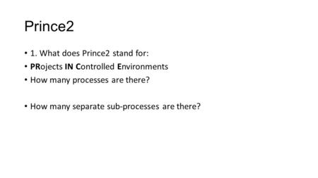 Prince2 1. What does Prince2 stand for: PRojects IN Controlled Environments How many processes are there? How many separate sub-processes are there?