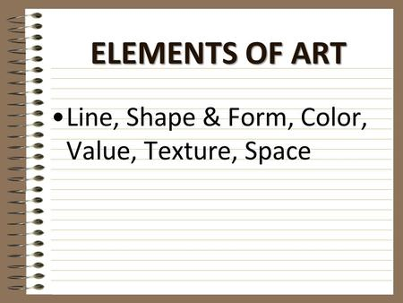 ELEMENTS OF ART Line, Shape & Form, Color, Value, Texture, Space.