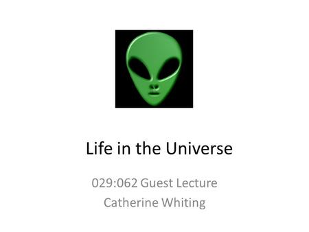 Life in the Universe 029:062 Guest Lecture Catherine Whiting.