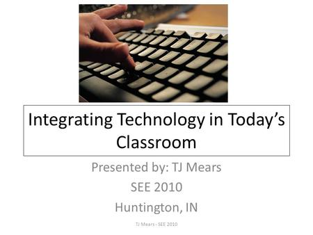 Integrating Technology in Today's Classroom Presented by: TJ Mears SEE 2010 Huntington, IN TJ Mears - SEE 2010.