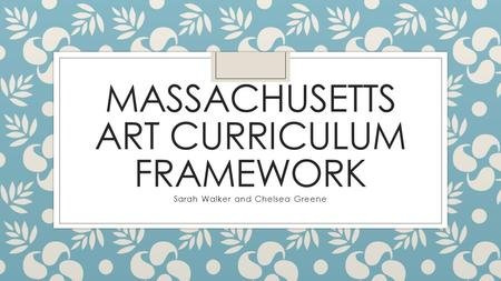 MASSACHUSETTS ART CURRICULUM FRAMEWORK Sarah Walker and Chelsea Greene.