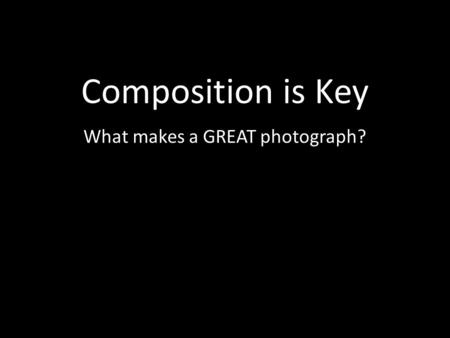 Composition is Key What makes a GREAT photograph?.