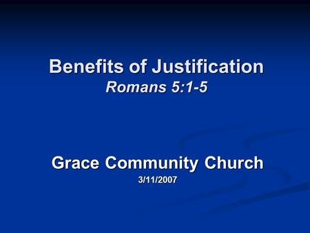 Benefits of Justification Romans 5:1-5 Grace Community Church 3/11/2007.