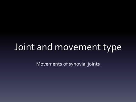 Joint and movement type Movements of synovial joints.