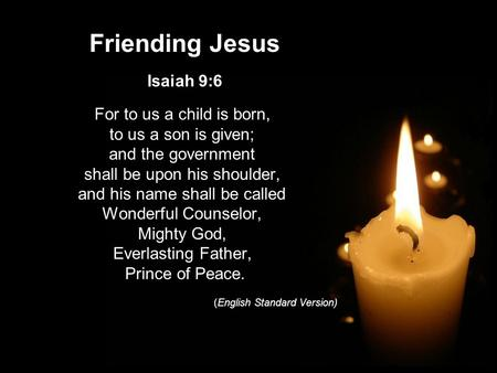 Friending Jesus Isaiah 9:6 For to us a child is born, to us a son is given; and the government shall be upon his shoulder, and his name shall be called.