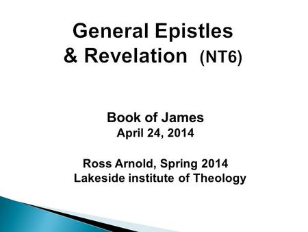 Book of James April 24, 2014 Ross Arnold, Spring 2014 Lakeside institute of Theology.