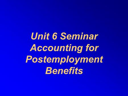 Unit 6 Seminar Accounting for Postemployment Benefits.