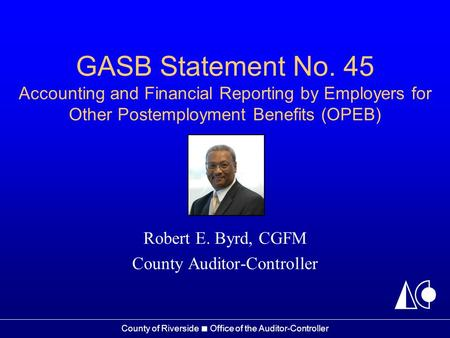 County of Riverside ■ Office of the Auditor-Controller GASB Statement No. 45 Accounting and Financial Reporting by Employers for Other Postemployment Benefits.