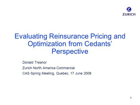1 Evaluating Reinsurance Pricing and Optimization from Cedants' Perspective Donald Treanor Zurich North America Commercial CAS Spring Meeting, Quebec,