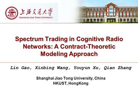 Spectrum Trading in Cognitive Radio Networks: A Contract-Theoretic Modeling Approach Lin Gao, Xinbing Wang, Youyun Xu, Qian Zhang Shanghai Jiao Tong University,